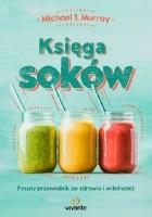 Księga soków : pyszny przewodnik po zdrowiu i witalności