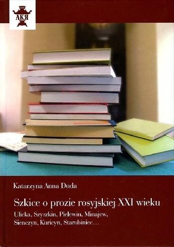 Okładka książki Szkice o prozie rosyjskiej XXI wieku. Ulicka, Szyszkin, Pielewin, Minajew, Sienczyn, Kuricyn, Starobiniec...