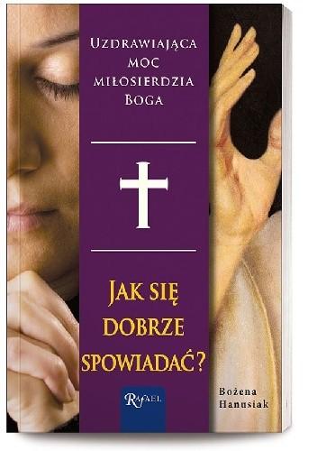 Okładka książki Jak się dobrze spowiadać. Uzdrawiająca moc miłosierdzia Boga
