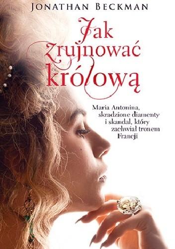 Okładka książki Jak zrujnować królową. Maria Antonina, skradzione diamenty i skandal, który zachwiał tronem Francji