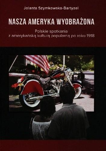 Okładka książki Nasza Ameryka wyobrażona. Polskie spotkania z amerykańską kulturą popularną po roku 1918