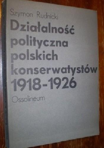 Okładka książki Działalność polityczna polskich konserwatystów 1918 - 1926