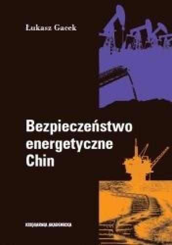 Okładka książki Bezpieczeństwo energetyczne Chin. Aktywność państwowych przedsiębiorstw na rynkach zagranicznych