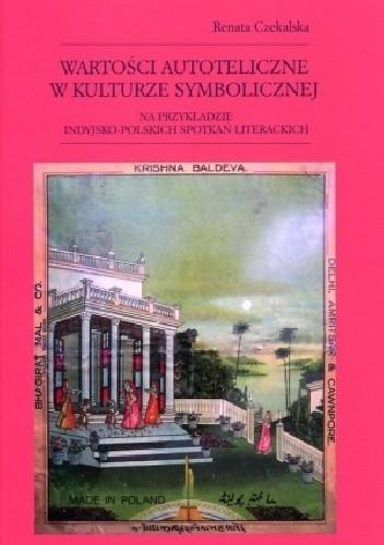 Okładka książki Wartości autoteliczne w kulturze symbolicznej na przykładzie indyjsko-polskich spotkań literackich