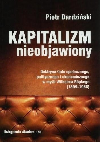 Okładka książki Kapitalizm nieobjawiony. Doktryna ładu społecznego, politycznego i ekonomicznego w myśli Wilhelma Röpkego (1899-1966)