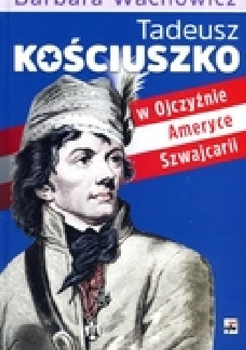 Okładka książki Tadeusz Kościuszko w Ojczyźnie, Ameryce i Szwajcarii