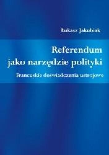Okładka książki Referendum jako narzędzie polityki. Francuskie doświadczenia ustrojowe