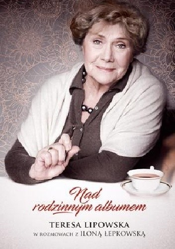 Okładka książki Nad rodzinnym albumem. Teresa Lipowska w rozmowach z Iloną Łepkowską