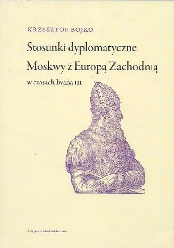 Okładka książki Stosunki dyplomatyczne Moskwy z Europą Zachodnią w czasach Iwana III