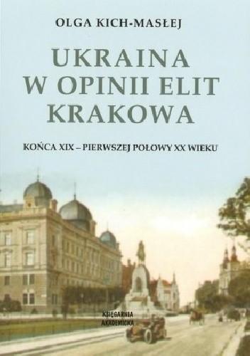Okładka książki Ukraina w opinii elit Krakowa końca XIX - pierwszej połowy XX wieku