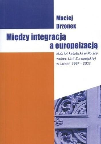 Okładka książki Między integracją a europeizacją. Kościół katolicki w Polsce wobec Unii Europejskiej w latach 1997-2003