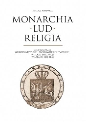 Okładka książki Monarchia, lud, religia: monarchizm konserwatywnych środowisk politycznych Wielkiej Emigracji w latach 1831-1848