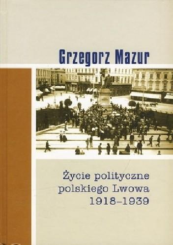 Okładka książki Życie polityczne polskiego Lwowa: 1918-1939