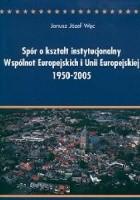 Spór o kształt instytucjonalny Wspólnot Europejskich i Unii Europejskiej 1950-2005. Między ideą ponadnarodowości a współpracą międzyrządową. Analiza politologiczna