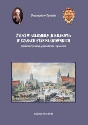 Okładka książki Żydzi w aglomeracji Krakowa w czasach stanisławowskich. Przemiany prawne, gospodarcze i społeczne