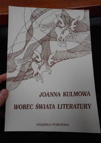 Okładka książki Joanna Kulmowa wobec świata literatury