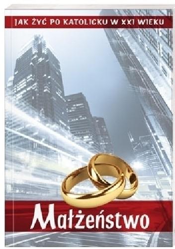 Okładka książki Małżeństwo. Jak żyć po katolicku w XXI wieku?
