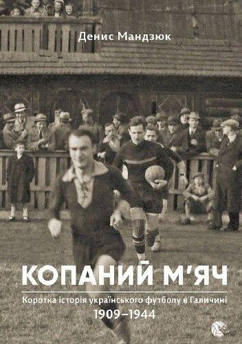 Okładka książki Kopanyj mjacz. Krótka historia ukraińskiej piłki nożnej w Galicji 1909-1944
