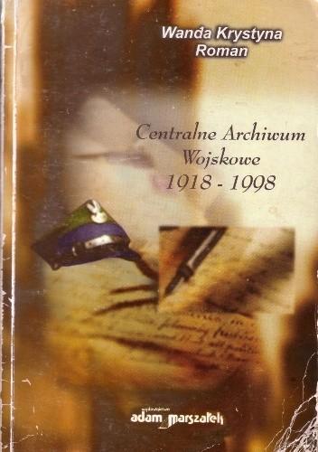 Okładka książki Centralne Archiwum Wojskowe 1918 - 1998. tradycje, historia, współczesność służby archiwalnej Wojska Polskiego