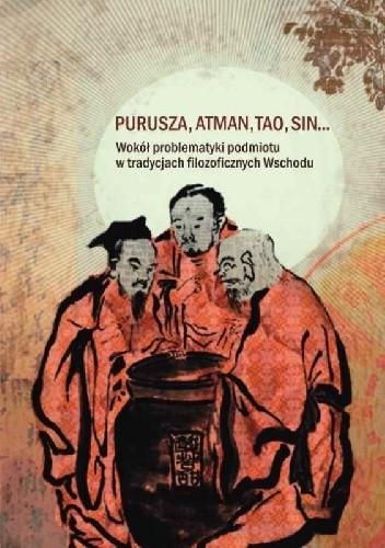 Okładka książki Purusza, atman, tao, sin... Wokół problematyki podmiotu w tradycjach filozoficznych Wschodu