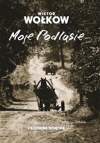 Okładka książki Moje Podlasie. Z dziennika fotografa
