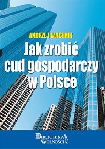 Okładka książki Jak zrobić cud gospodarczy w Polsce