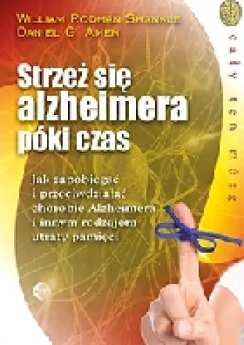 Okładka książki Strzeż się Alzheimera póki czas. Jak zapobiegać i przeciwdziałać chorobie Alzheimera i innym rodzajom utraty pamięci