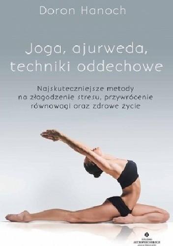 Okładka książki Joga, ajurweda, techniki oddechowe. Najskuteczniejsze metody na złagodzenie stresu, przywrócenie równowagi oraz zdrowe życie