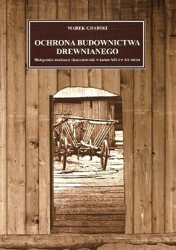 Okładka książki Ochrona budownictwa drewnianego. Małopolskie realizacje skansenowskie w końcu XIX i w XX wieku