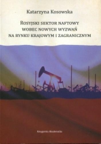 Okładka książki Rosyjski sektor naftowy wobec nowych wyzwań na rynku krajowy i zagranicznym