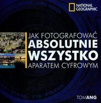 Okładka książki Jak fotografować absolutnie wszystko aparatem cyfrowym