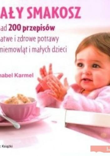 Okładka książki Mały smakosz. Ponad 200 przepisów na łatwe i zdrowe potrawy dla niemowląt i małych dzieci