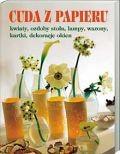 Okładka książki Cuda z papieru. Kwiaty, ozdoby stołu, lampy, wazony, kartki, dekoracje okien