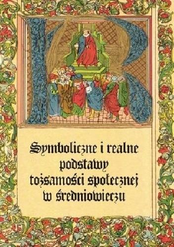 Okładka książki Symboliczne i realne podstawy tożsamości społecznej w średniowieczu