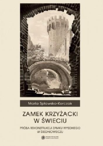 Okładka książki Zamek Krzyżacki w Świeciu. Próba rekonstrukcji zamku wysokiego w średniowieczu