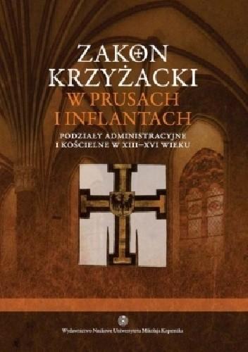 Okładka książki Zakon krzyżacki w Prusach i Inflantach. Podziały administracyjne i kościelne w XIII-XVI wieku