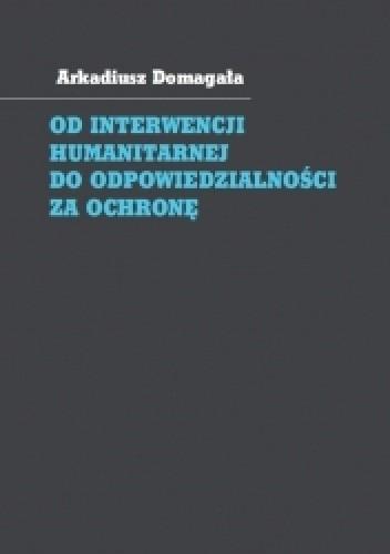 Okładka książki Od interwencji humanitarnej do odpowiedzialności za ochronę. Społeczność międzynarodowa wobec wymuszania przestrzegania praw człowieka