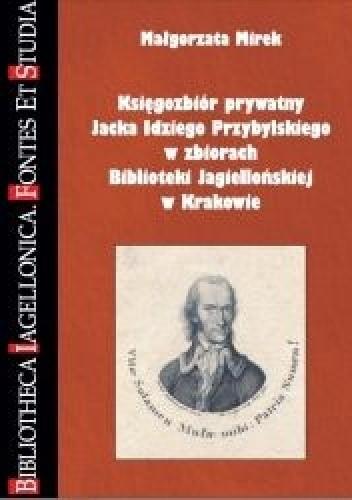 Okładka książki Księgozbiór prywatny Jacka Idziego Przybylskiego w zbiorach Biblioteki Jagiellońskiej w Krakowie