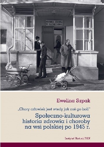 Okładka książki Chory człowiek jest wtedy jak coś go boli. Społeczno-kulturowa historia zdrowia i choroby na wsi polskiej po 1945 r