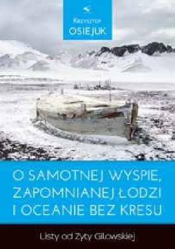 Okładka książki O samotnej wyspie, zapomnianej łodzi i oceanie bez kresu . Listy od Zyty Gilowskiej .