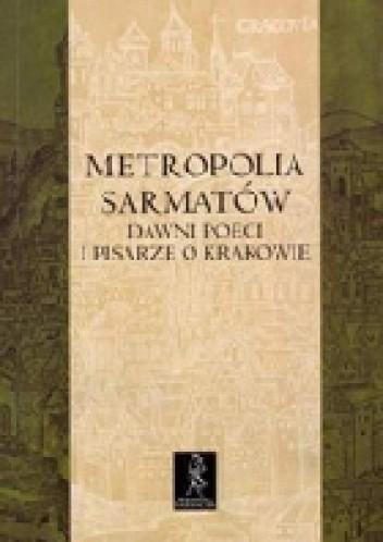 Okładka książki Metropolia Sarmatów. Dawni poeci i pisarze o Krakowie