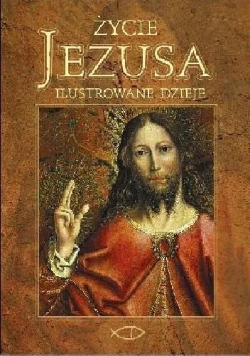 Okładka książki Życie Jezusa. Ilustrowane dzieje. Opowieść według czterech Ewangelii