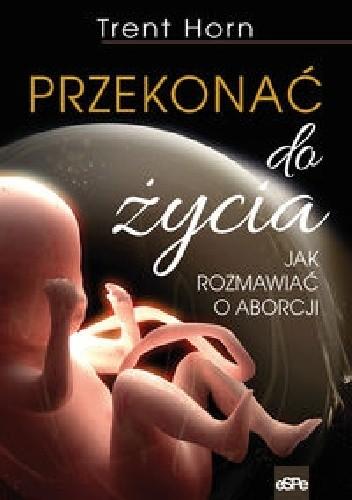 Okładka książki Przekonać do życia. Jak rozmawiać o aborcji