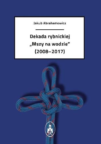 """Okładka książki Dekada rybnickiej """"Mszy na wodzie"""" (2008-2017)"""