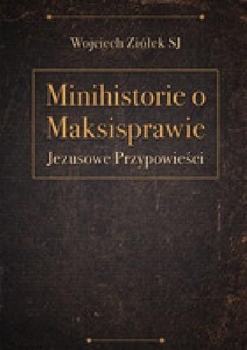 Okładka książki Minihistorie o maksisprawie. Jezusowe przypowieści