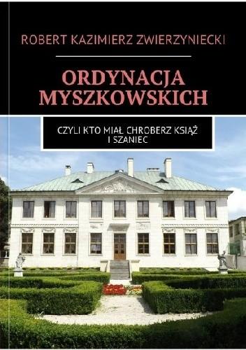Okładka książki Ordynacja Myszkowskich. Czyli kto miał Chroberz, Książ i Szaniec.