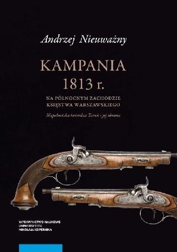 Okładka książki Kampania 1813 r. na północnym zachodzie Księstwa Warszawskiego. Napoleońska twierdza Toruń