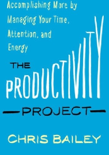 Okładka książki The Productivity Project: Accomplishing More by Managing Your Time, Attention, and Energy