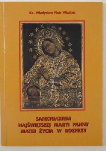 Okładka książki Sanktuarium Najświętszej Maryi Panny Matki Życia w Rozprzy