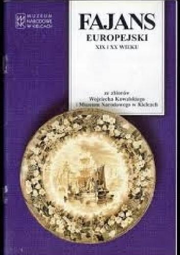 Okładka książki Fajans europejski XIX i XX wieku ze zbiorow Wojciecha Kowalskiego i Muzeum Narodowego w Kielcach. Katalog wystawy